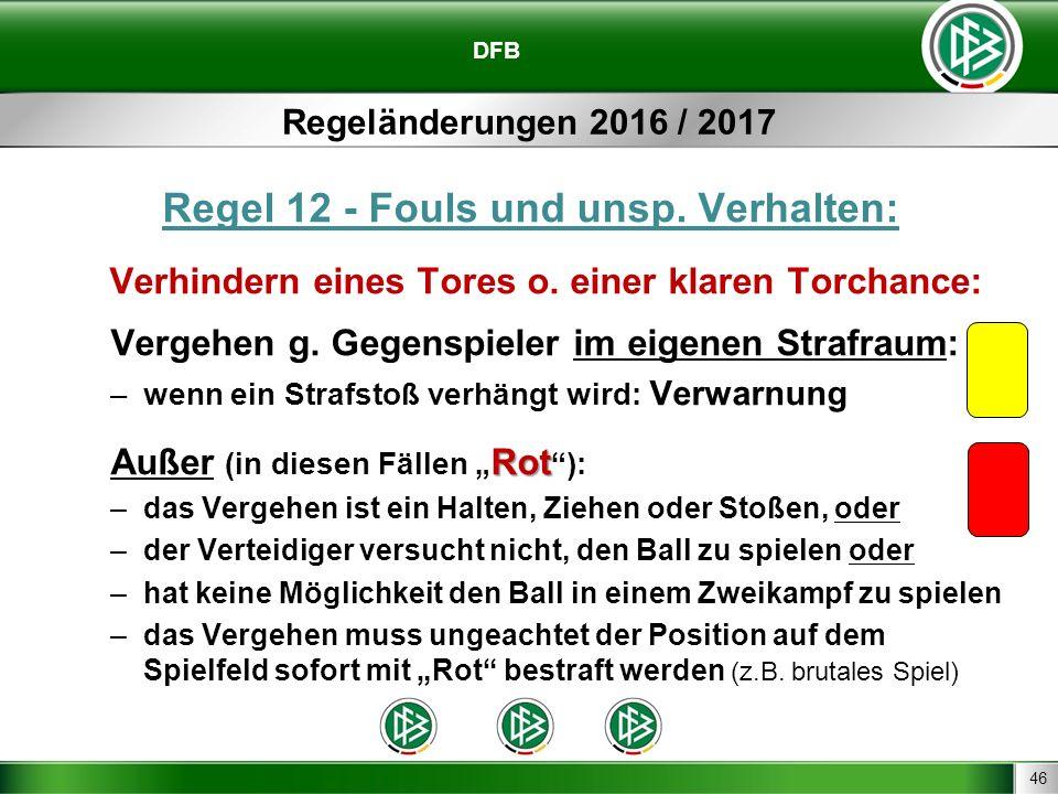 46 DFB Regeländerungen 2016 / 2017 Regel 12 - Fouls und unsp. Verhalten: Verhindern eines Tores o. einer klaren Torchance: Vergehen g. Gegenspieler im