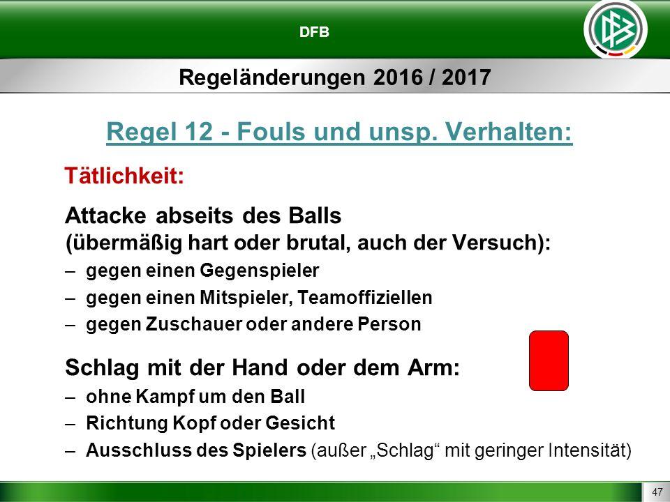 47 DFB Regeländerungen 2016 / 2017 Regel 12 - Fouls und unsp. Verhalten: Tätlichkeit: Attacke abseits des Balls (übermäßig hart oder brutal, auch der