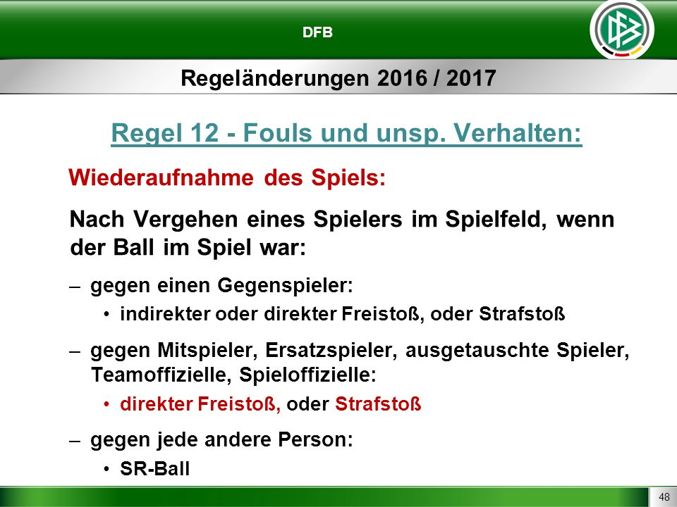 48 DFB Regeländerungen 2016 / 2017 Regel 12 - Fouls und unsp. Verhalten: Wiederaufnahme des Spiels: Nach Vergehen eines Spielers im Spielfeld, wenn de