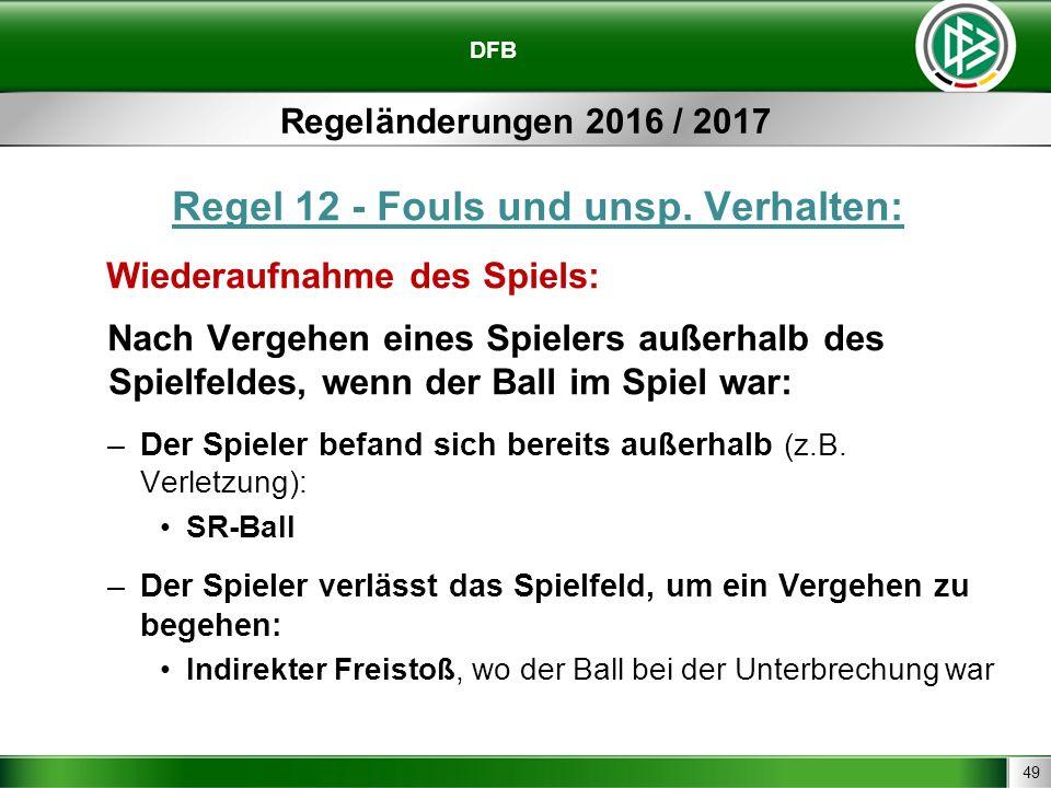 49 DFB Regeländerungen 2016 / 2017 Regel 12 - Fouls und unsp. Verhalten: Wiederaufnahme des Spiels: Nach Vergehen eines Spielers außerhalb des Spielfe