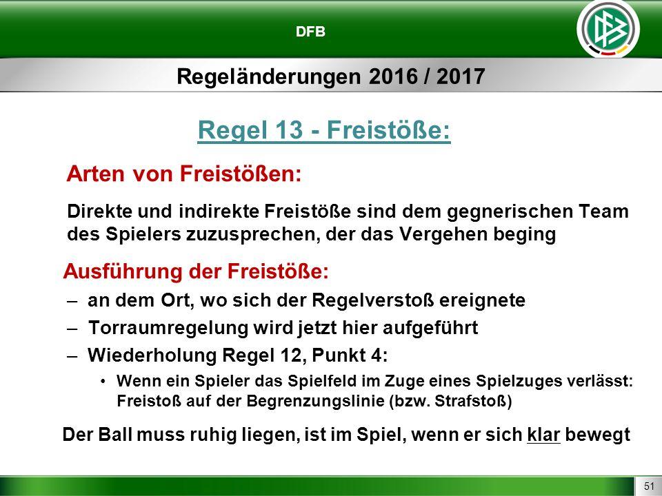 51 DFB Regeländerungen 2016 / 2017 Regel 13 - Freistöße: Arten von Freistößen: Direkte und indirekte Freistöße sind dem gegnerischen Team des Spielers