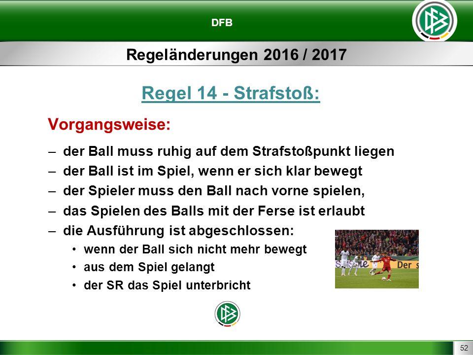 52 DFB Regeländerungen 2016 / 2017 Regel 14 - Strafstoß: Vorgangsweise: –der Ball muss ruhig auf dem Strafstoßpunkt liegen –der Ball ist im Spiel, wenn er sich klar bewegt –der Spieler muss den Ball nach vorne spielen, –das Spielen des Balls mit der Ferse ist erlaubt –die Ausführung ist abgeschlossen: wenn der Ball sich nicht mehr bewegt aus dem Spiel gelangt der SR das Spiel unterbricht