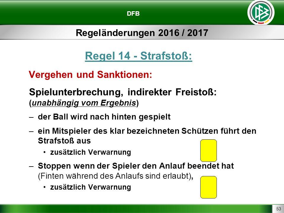 53 DFB Regeländerungen 2016 / 2017 Regel 14 - Strafstoß: Vergehen und Sanktionen: Spielunterbrechung, indirekter Freistoß: (unabhängig vom Ergebnis) –