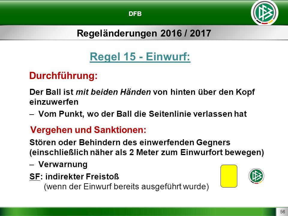 56 DFB Regeländerungen 2016 / 2017 Regel 15 - Einwurf: Durchführung: Der Ball ist mit beiden Händen von hinten über den Kopf einzuwerfen –Vom Punkt, w