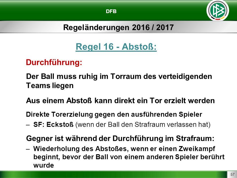 57 DFB Regeländerungen 2016 / 2017 Regel 16 - Abstoß: Durchführung: Der Ball muss ruhig im Torraum des verteidigenden Teams liegen Aus einem Abstoß ka