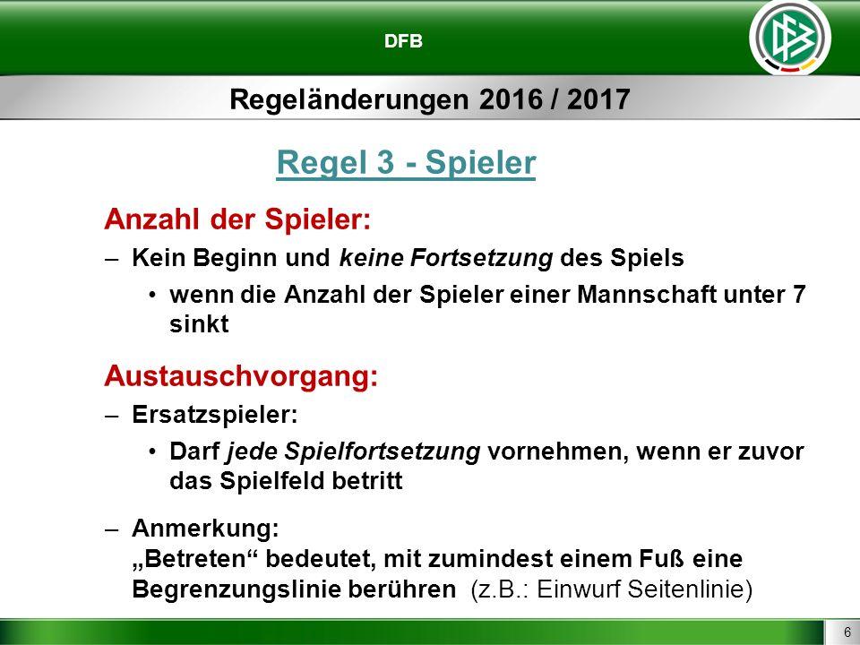 6 DFB Regeländerungen 2016 / 2017 Regel 3 - Spieler Anzahl der Spieler: –Kein Beginn und keine Fortsetzung des Spiels wenn die Anzahl der Spieler eine