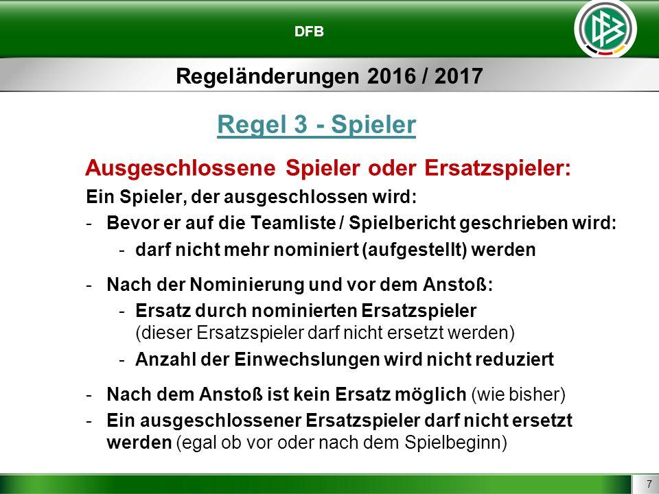 7 DFB Regeländerungen 2016 / 2017 Regel 3 - Spieler Ausgeschlossene Spieler oder Ersatzspieler: Ein Spieler, der ausgeschlossen wird: -Bevor er auf di