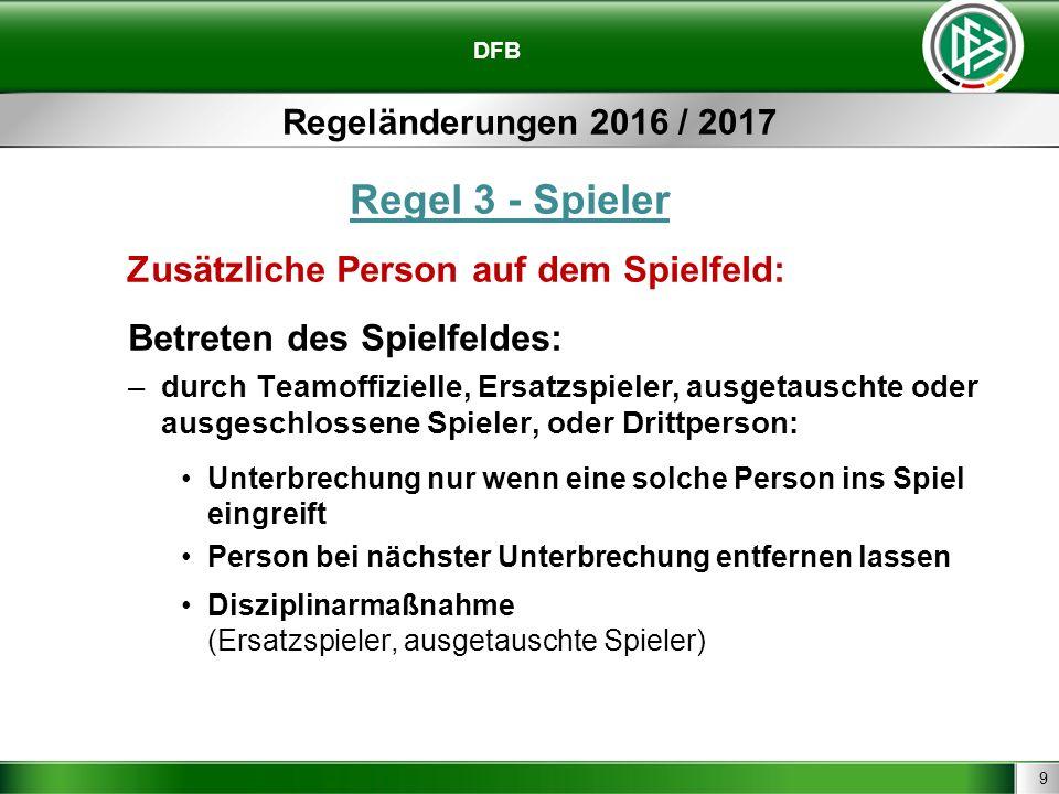 9 DFB Regeländerungen 2016 / 2017 Regel 3 - Spieler Zusätzliche Person auf dem Spielfeld: Betreten des Spielfeldes: –durch Teamoffizielle, Ersatzspiel