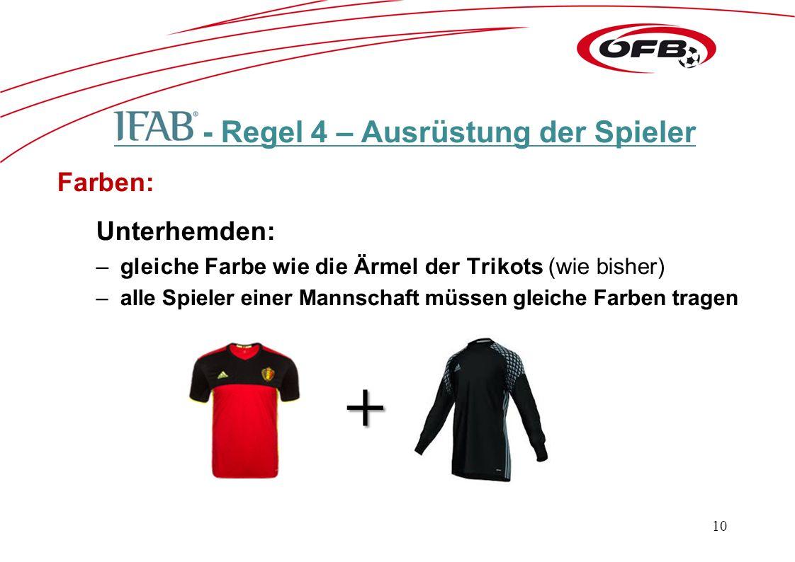 - Regel 4 – Ausrüstung der Spieler Farben: Unterhemden: –gleiche Farbe wie die Ärmel der Trikots (wie bisher) –alle Spieler einer Mannschaft müssen gleiche Farben tragen + 10
