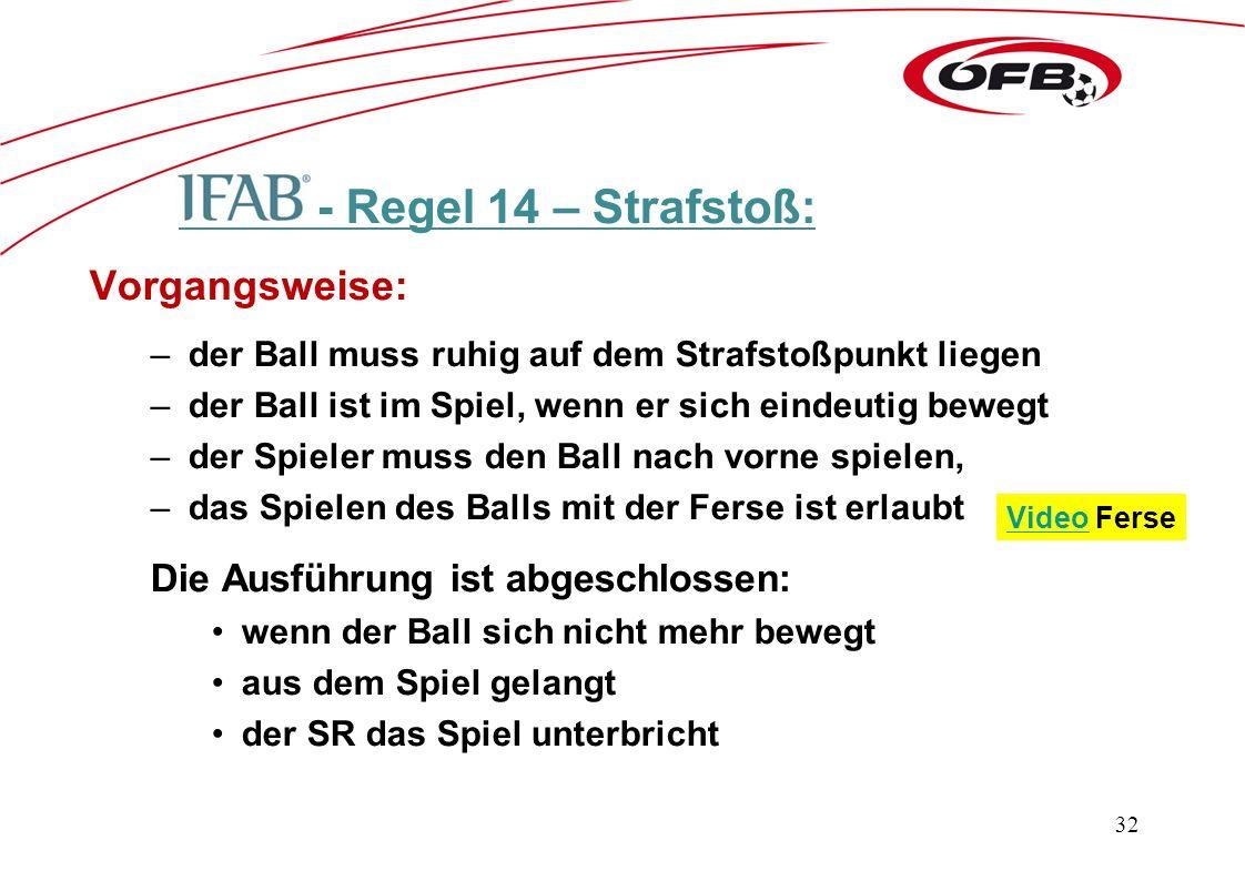 - Regel 14 – Strafstoß: Vorgangsweise: –der Ball muss ruhig auf dem Strafstoßpunkt liegen –der Ball ist im Spiel, wenn er sich eindeutig bewegt –der Spieler muss den Ball nach vorne spielen, –das Spielen des Balls mit der Ferse ist erlaubt Die Ausführung ist abgeschlossen: wenn der Ball sich nicht mehr bewegt aus dem Spiel gelangt der SR das Spiel unterbricht 32 VideoVideo Ferse