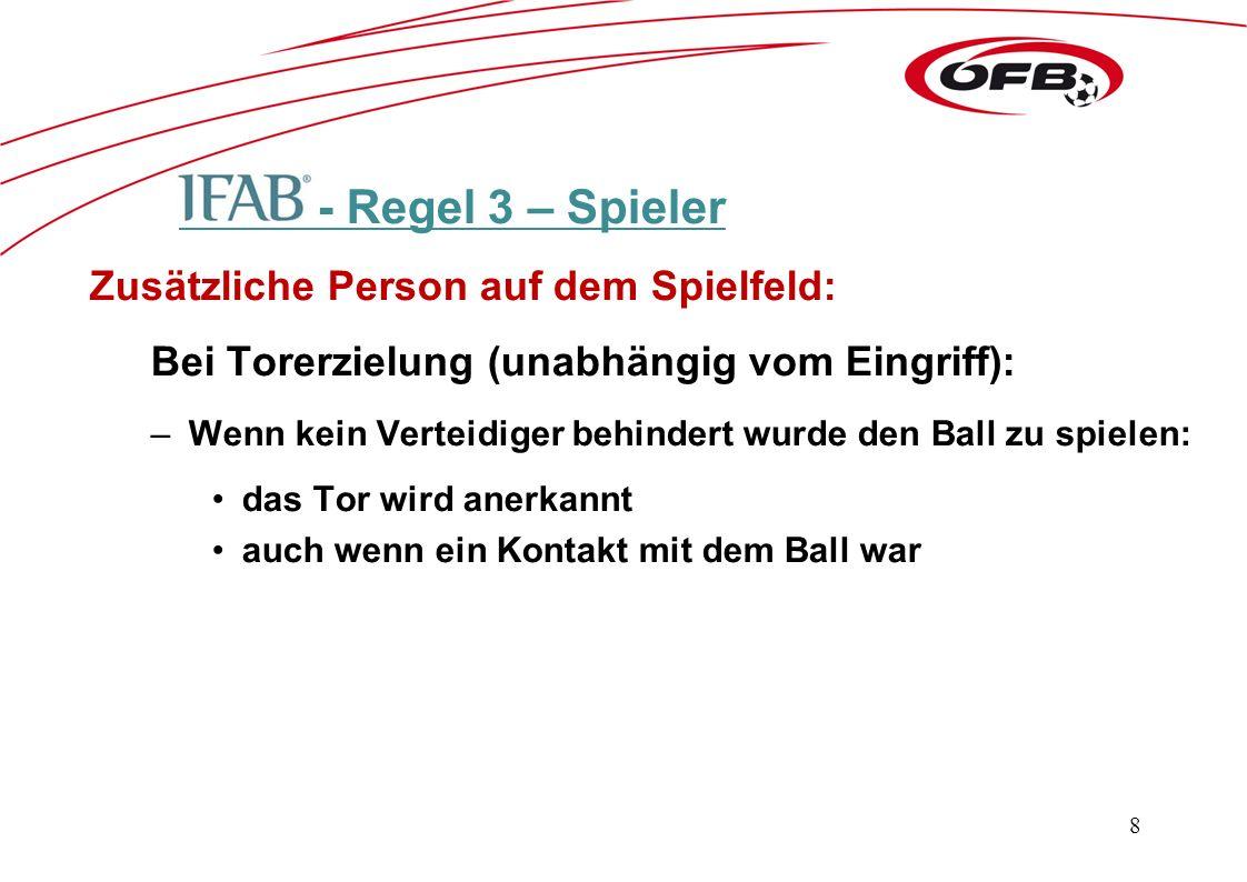 - Regel 3 – Spieler Zusätzliche Person auf dem Spielfeld: Bei Torerzielung (unabhängig vom Eingriff): –Wenn kein Verteidiger behindert wurde den Ball zu spielen: das Tor wird anerkannt auch wenn ein Kontakt mit dem Ball war 8