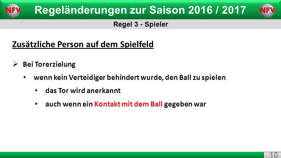 Regeländerungen zur Saison 2016 / 2017 Regel 3 - Spieler 10 Zusätzliche Person auf dem Spielfeld  Bei Torerzielung wenn kein Verteidiger behindert wurde, den Ball zu spielen das Tor wird anerkannt auch wenn ein Kontakt mit dem Ball gegeben war