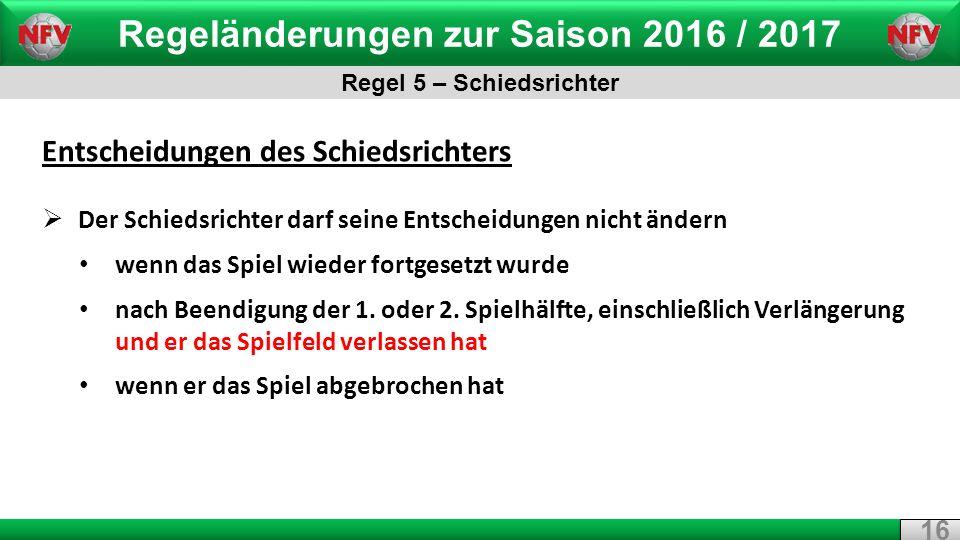 Regeländerungen zur Saison 2016 / 2017 Regel 5 – Schiedsrichter 16 Entscheidungen des Schiedsrichters  Der Schiedsrichter darf seine Entscheidungen nicht ändern wenn das Spiel wieder fortgesetzt wurde nach Beendigung der 1.