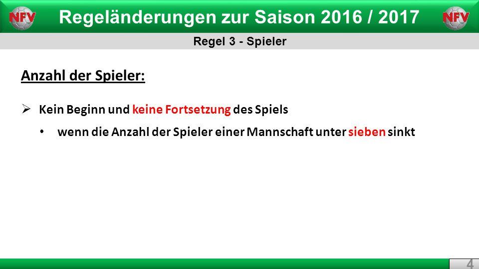 Regeländerungen zur Saison 2016 / 2017 Regel 3 - Spieler 4 4 Anzahl der Spieler:  Kein Beginn und keine Fortsetzung des Spiels wenn die Anzahl der Spieler einer Mannschaft unter sieben sinkt