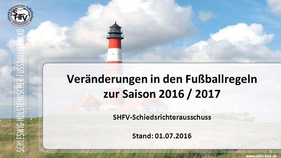 1 Veränderungen in den Fußballregeln zur Saison 2016 / 2017 SHFV-Schiedsrichterausschuss Stand: 01.07.2016 www.shfv-kiel.de