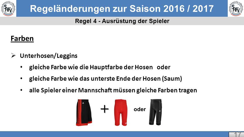 Regeländerungen zur Saison 2016 / 2017 Regel 4 - Ausrüstung der Spieler 17 Farben  Unterhosen/Leggins gleiche Farbe wie die Hauptfarbe der Hosen oder gleiche Farbe wie das unterste Ende der Hosen (Saum) alle Spieler einer Mannschaft müssen gleiche Farben tragen