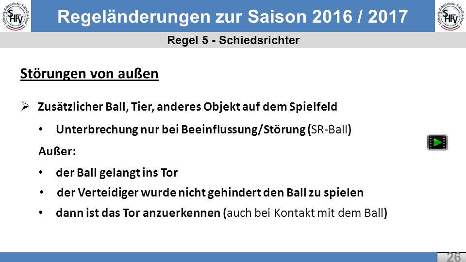 Regeländerungen zur Saison 2016 / 2017 Regel 5 - Schiedsrichter 26 Störungen von außen  Zusätzlicher Ball, Tier, anderes Objekt auf dem Spielfeld Unterbrechung nur bei Beeinflussung/Störung (SR-Ball) Außer: der Ball gelangt ins Tor der Verteidiger wurde nicht gehindert den Ball zu spielen dann ist das Tor anzuerkennen (auch bei Kontakt mit dem Ball)