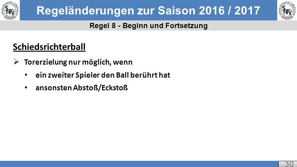 Regeländerungen zur Saison 2016 / 2017 Regel 8 - Beginn und Fortsetzung 30 Schiedsrichterball  Torerzielung nur möglich, wenn ein zweiter Spieler den Ball berührt hat ansonsten Abstoß/Eckstoß