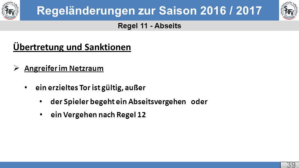 Regeländerungen zur Saison 2016 / 2017 Regel 11 - Abseits 39 Übertretung und Sanktionen  Angreifer im Netzraum ein erzieltes Tor ist gültig, außer der Spieler begeht ein Abseitsvergehen oder ein Vergehen nach Regel 12