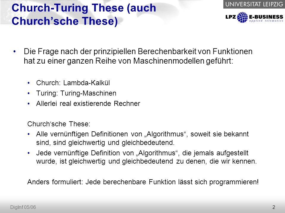 """2 DigInf 05/06 Church-Turing These (auch Church'sche These) Die Frage nach der prinzipiellen Berechenbarkeit von Funktionen hat zu einer ganzen Reihe von Maschinenmodellen geführt: Church: Lambda-Kalkül Turing: Turing-Maschinen Allerlei real existierende Rechner Church'sche These: Alle vernünftigen Definitionen von """"Algorithmus , soweit sie bekannt sind, sind gleichwertig und gleichbedeutend."""