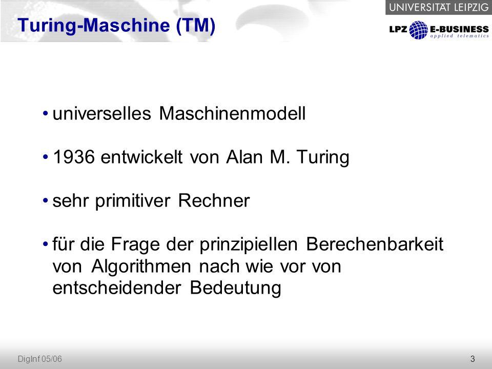 3 DigInf 05/06 Turing-Maschine (TM) universelles Maschinenmodell 1936 entwickelt von Alan M.