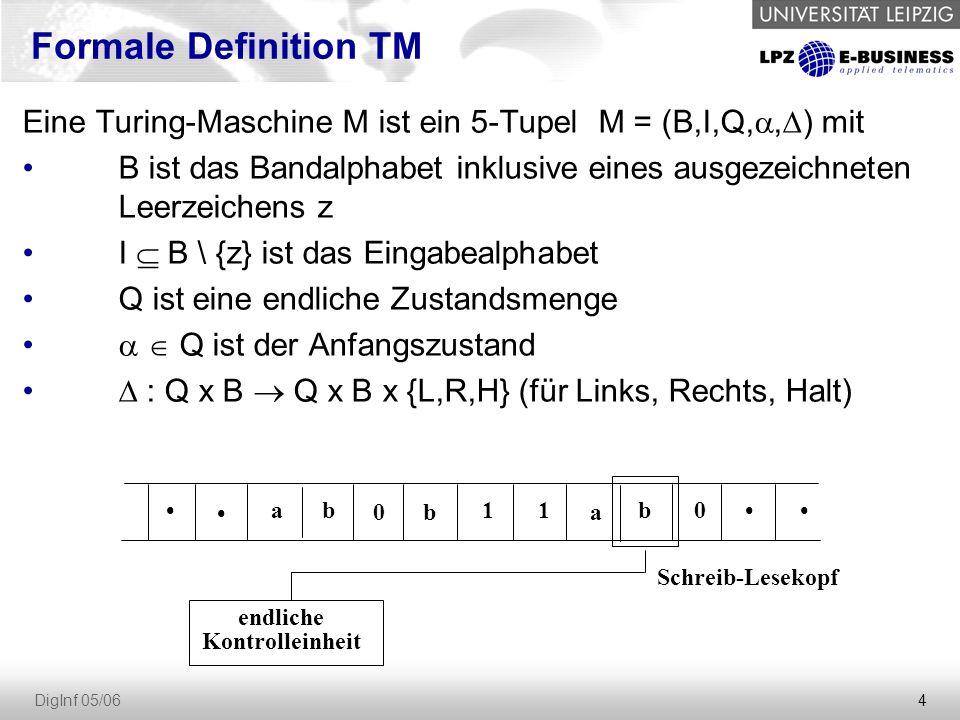 4 DigInf 05/06 endliche Kontrolleinheit Schreib-Lesekopf ab 0b 11 a b0 Eine Turing-Maschine M ist ein 5-TupelM = (B,I,Q, ,  ) mit B ist das Bandalphabet inklusive eines ausgezeichneten Leerzeichens z I  B \ {z} ist das Eingabealphabet Q ist eine endliche Zustandsmenge   Q ist der Anfangszustand  : Q x B  Q x B x {L,R,H} (für Links, Rechts, Halt) Formale Definition TM