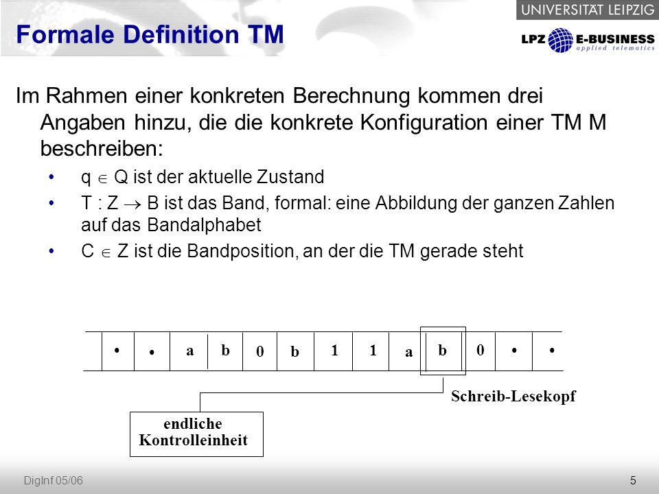 5 DigInf 05/06 endliche Kontrolleinheit Schreib-Lesekopf ab 0b 11 a b0 Im Rahmen einer konkreten Berechnung kommen drei Angaben hinzu, die die konkrete Konfiguration einer TM M beschreiben: q  Q ist der aktuelle Zustand T : Z  B ist das Band, formal: eine Abbildung der ganzen Zahlen auf das Bandalphabet C  Z ist die Bandposition, an der die TM gerade steht Formale Definition TM