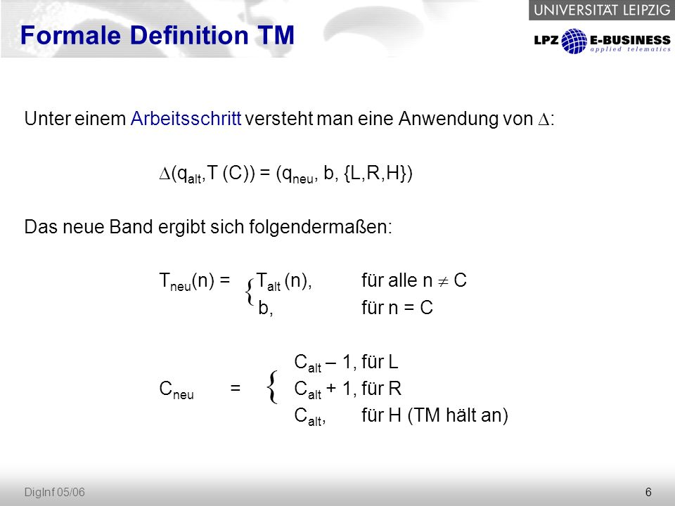 6 DigInf 05/06 Unter einem Arbeitsschritt versteht man eine Anwendung von  :  (q alt,T (C)) = (q neu, b, {L,R,H}) Das neue Band ergibt sich folgendermaßen: T neu (n) = T alt (n), für alle n  C b, für n = C C alt – 1,für L C neu =C alt + 1,für R C alt,für H (TM hält an) Formale Definition TM { {