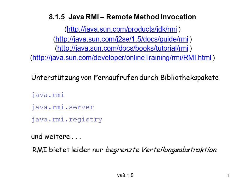 vs8.1.5 2  interface Remote Für ein fernaufrufbares Objekt und sein Vertreterobjekt muss eine gemeinsame Schnittstelle definiert werden, die von java.rmi.Remote erben muss, z.B.
