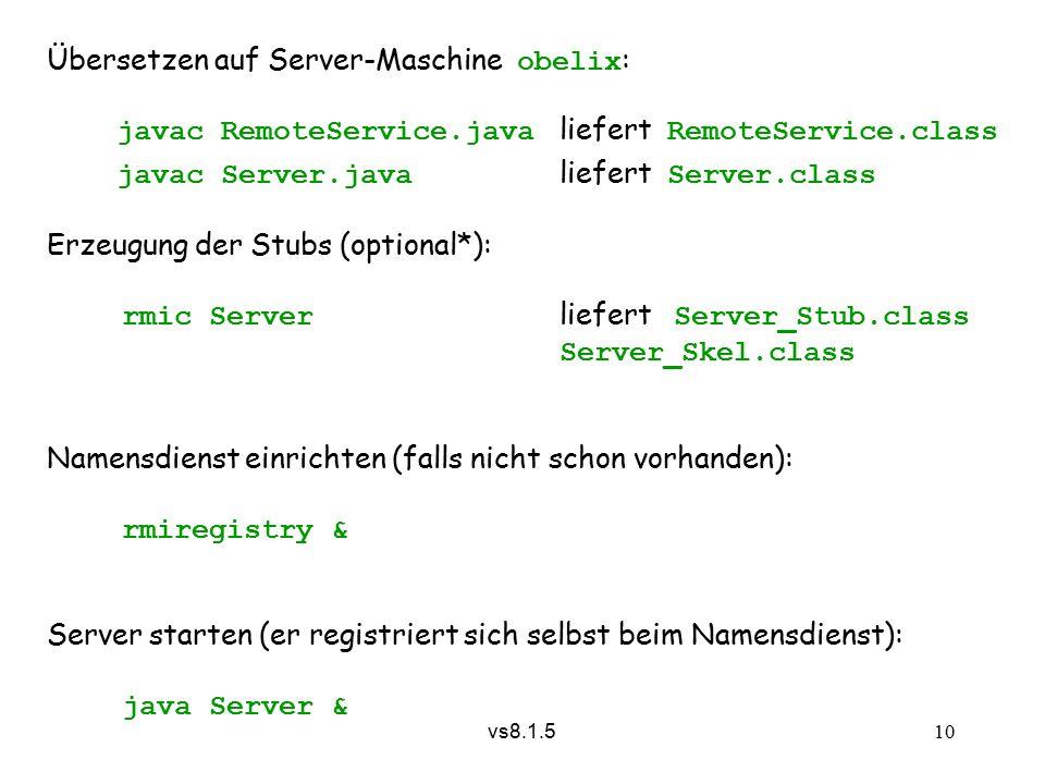 vs8.1.5 10 Übersetzen auf Server-Maschine obelix : javac RemoteService.java liefert RemoteService.class javac Server.java liefert Server.class Erzeugung der Stubs (optional*): rmic Server liefert Server_Stub.class Server_Skel.class Namensdienst einrichten (falls nicht schon vorhanden): rmiregistry & Server starten (er registriert sich selbst beim Namensdienst): java Server &