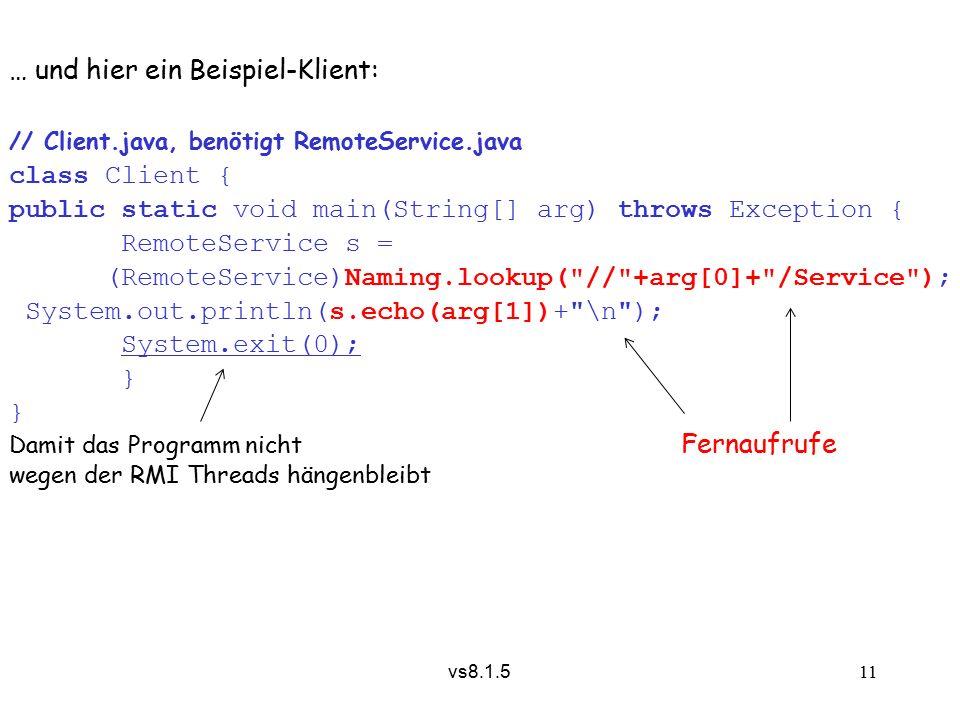 vs8.1.5 11 … und hier ein Beispiel-Klient: // Client.java, benötigt RemoteService.java class Client { public static void main(String[] arg) throws Exception { RemoteService s = (RemoteService)Naming.lookup( // +arg[0]+ /Service ); System.out.println(s.echo(arg[1])+ \n ); System.exit(0); } Damit das Programm nicht Fernaufrufe wegen der RMI Threads hängenbleibt