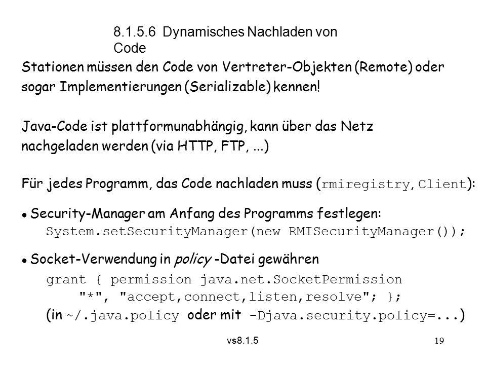 vs8.1.5 19 8.1.5.6 Dynamisches Nachladen von Code Stationen müssen den Code von Vertreter-Objekten (Remote) oder sogar Implementierungen (Serializable) kennen.