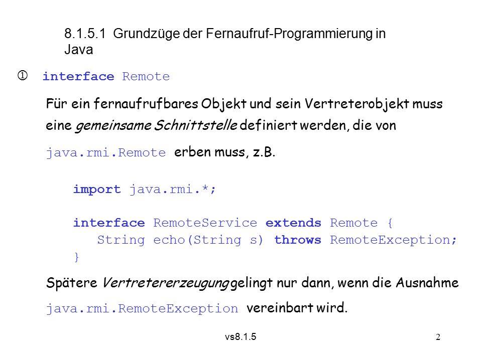 vs8.1.5 13 Alternatives Szenario mit separater Entwickler-Station: Entwickler-StationKlienten-StationAnbieter-Station > javac RemoteService.java > javac Server.java > javac Client.java > rmic Server RemoteService.class RemoteService.class RemoteService.classServer.class Client.class Server_Stub.classServer_Stub.class Server_Stub.classServer_Skel.class > rmiregistry & > java Server & > java Client elfe bla bla >