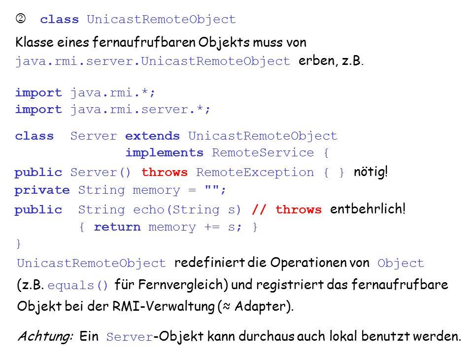 vs8.1.5 4  class Naming: Namensdienst ist über statische Operationen der Klasse java.rmi.Naming erreichbar: public static void rebind(String name, Remote object) throws RemoteException, MalformedURLException // java.net public static Remote lookup(String name) throws NotBoundException, RemoteException, MalformedURLException (weitere Operationen: bind, unbind, list )