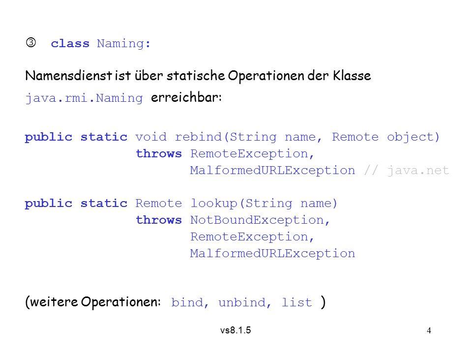 vs8.1.5 15 8.1.5.4 Verweise in Fernaufruf-Parametern Übergeben wird entweder Vertreter oder Kopie des Objekts:  Schnittstelle des formalen Parameters erbt von Remote : aktueller Parameter muss (statisch) gleiche Schnittstelle implementieren, (dynamisch) von UnicastRemoteObject erben, andernfalls MarshalingException  Netzverweis/Vertreterobjekt wird übergeben