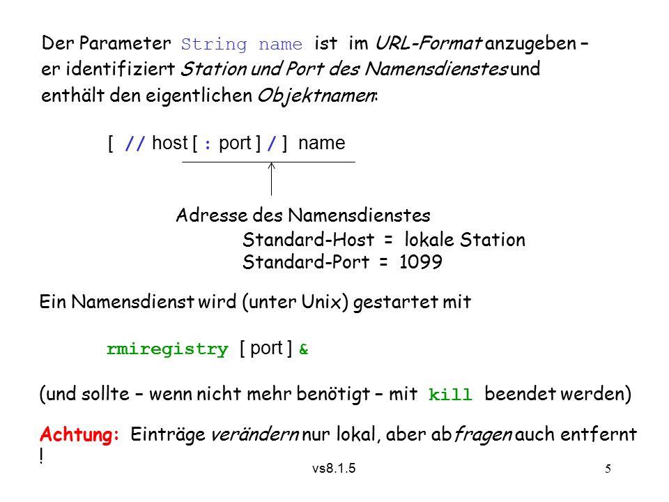 vs8.1.5 5 Der Parameter String name ist im URL-Format anzugeben – er identifiziert Station und Port des Namensdienstes und enthält den eigentlichen Objektnamen: [ // host [ : port ] / ] name Adresse des Namensdienstes Standard-Host = lokale Station Standard-Port = 1099 Ein Namensdienst wird (unter Unix) gestartet mit rmiregistry [ port ] & (und sollte – wenn nicht mehr benötigt – mit kill beendet werden) Achtung: Einträge verändern nur lokal, aber abfragen auch entfernt !