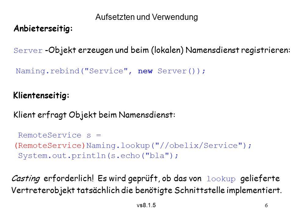vs8.1.5 7 8.1.5.2 Vertretererzeugung und -installation (< JDK 1.5) Vertretergenerator heißt RMI Compiler und wird aufgerufen mit rmic also z.B.