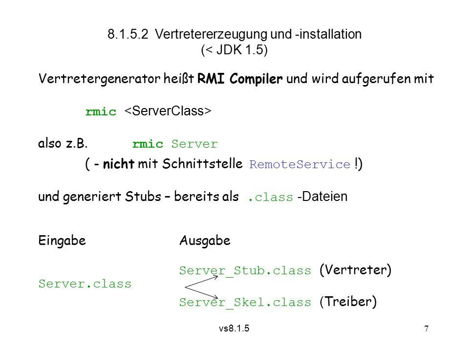 vs8.1.5 18 8.1.5.5 Aktivierbare Objekte werden erst bei Bedarf erzeugt – allerdings nach vorangegangener Registrierung über den RMI Daemon rmid import java.rmi.activation.*; class Server extends Activatable implements RemoteService {............
