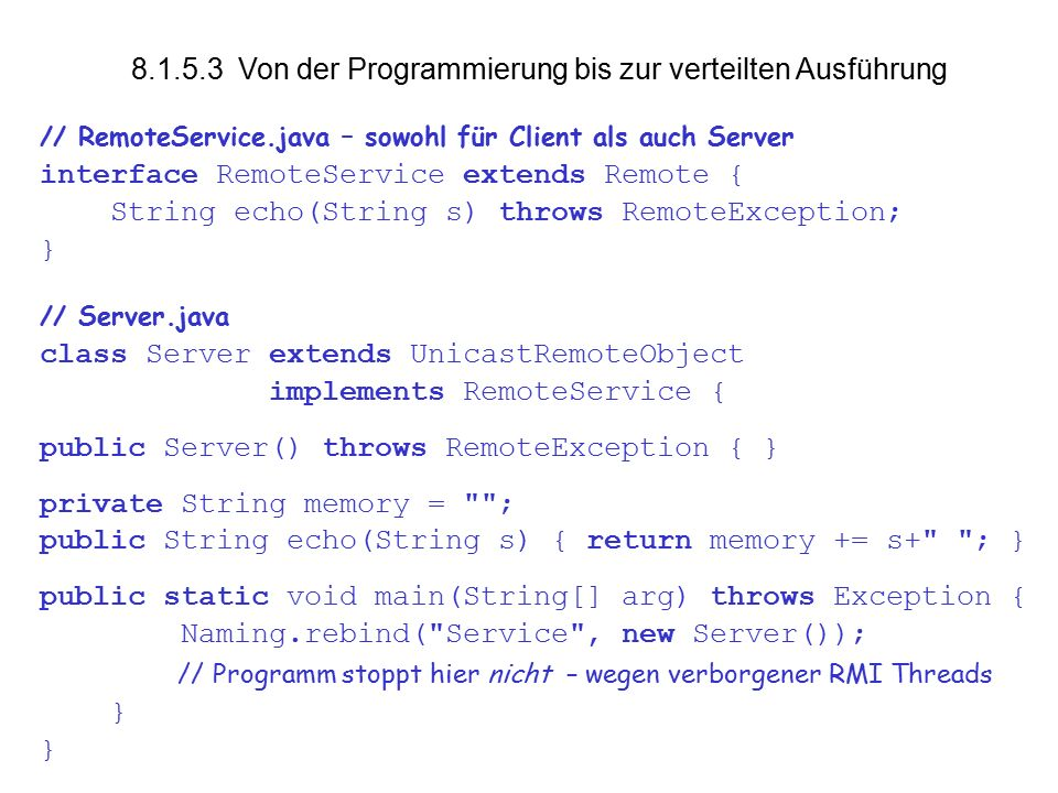 vs Von der Programmierung bis zur verteilten Ausführung // RemoteService.java – sowohl für Client als auch Server interface RemoteService extends Remote { String echo(String s) throws RemoteException; } // Server.java class Server extends UnicastRemoteObject implements RemoteService { public Server() throws RemoteException { } private String memory = ; public String echo(String s) { return memory += s+ ; } public static void main(String[] arg) throws Exception { Naming.rebind( Service , new Server()); // Programm stoppt hier nicht – wegen verborgener RMI Threads }