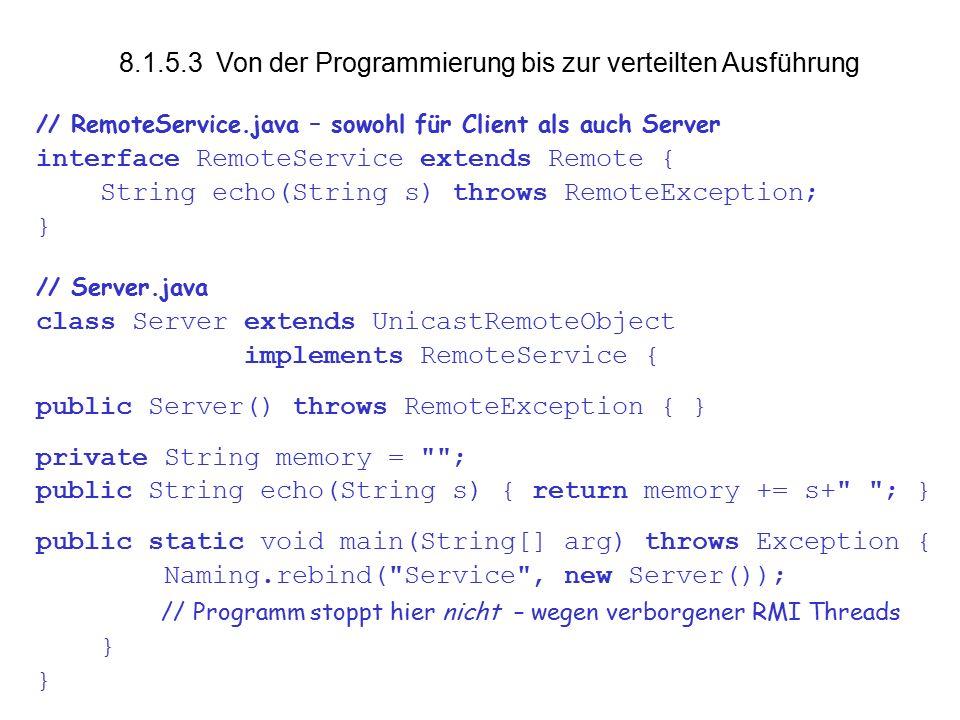 vs8.1.5 20 Für jedes Programm, das nachladbaren Code anbietet ( Server ): ● Klassen oder JAR auf Web-Server bereitstellen: http://myhost.de/RemoteService.jar (enthält RemoteService.class, Server_Stub.class ) ● Codebase des Servers beim Start mit angeben: java -Djava.rmi.server.codebase= http://myhost.de/RemoteService.jar Server & Die Codebase-URL wird bei der rmiregistry hinterlegt.