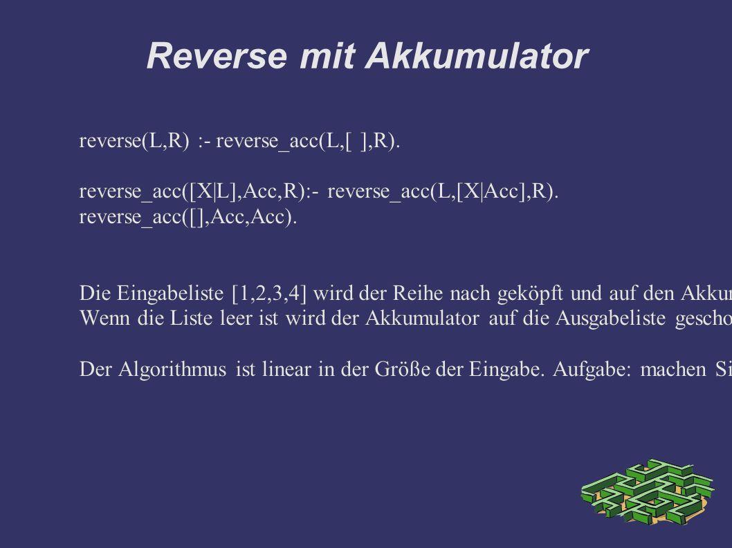 Reverse mit Akkumulator reverse(L,R) :- reverse_acc(L,[ ],R). reverse_acc([X|L],Acc,R):- reverse_acc(L,[X|Acc],R). reverse_acc([],Acc,Acc). Die Eingab