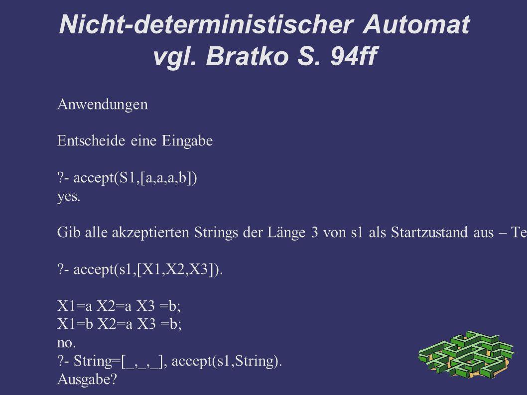 Nicht-deterministischer Automat vgl. Bratko S. 94ff Anwendungen Entscheide eine Eingabe ?- accept(S1,[a,a,a,b]) yes. Gib alle akzeptierten Strings der