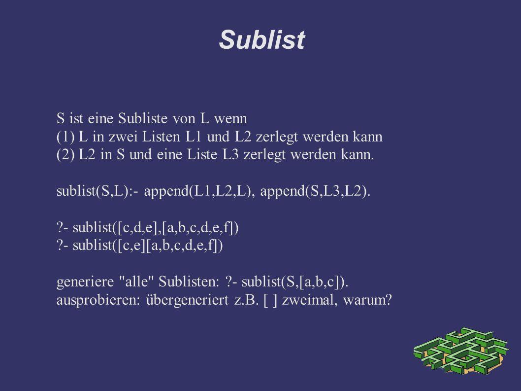 Sublist S ist eine Subliste von L wenn (1) L in zwei Listen L1 und L2 zerlegt werden kann (2) L2 in S und eine Liste L3 zerlegt werden kann. sublist(S