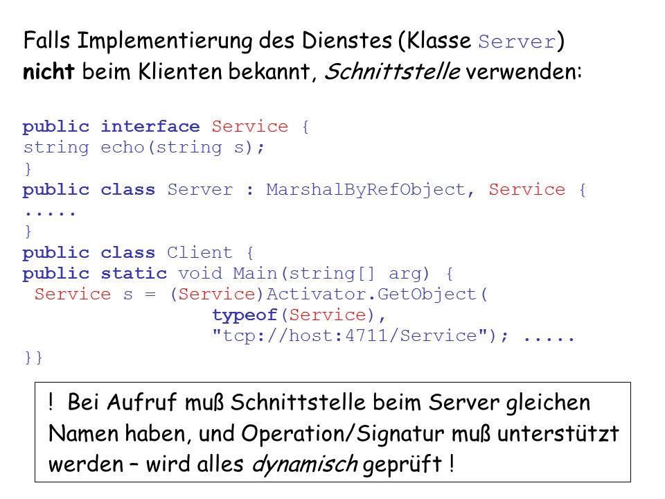 12 vs8.1.6 Falls Implementierung des Dienstes (Klasse Server ) nicht beim Klienten bekannt, Schnittstelle verwenden: public interface Service { string echo(string s); } public class Server : MarshalByRefObject, Service {.....