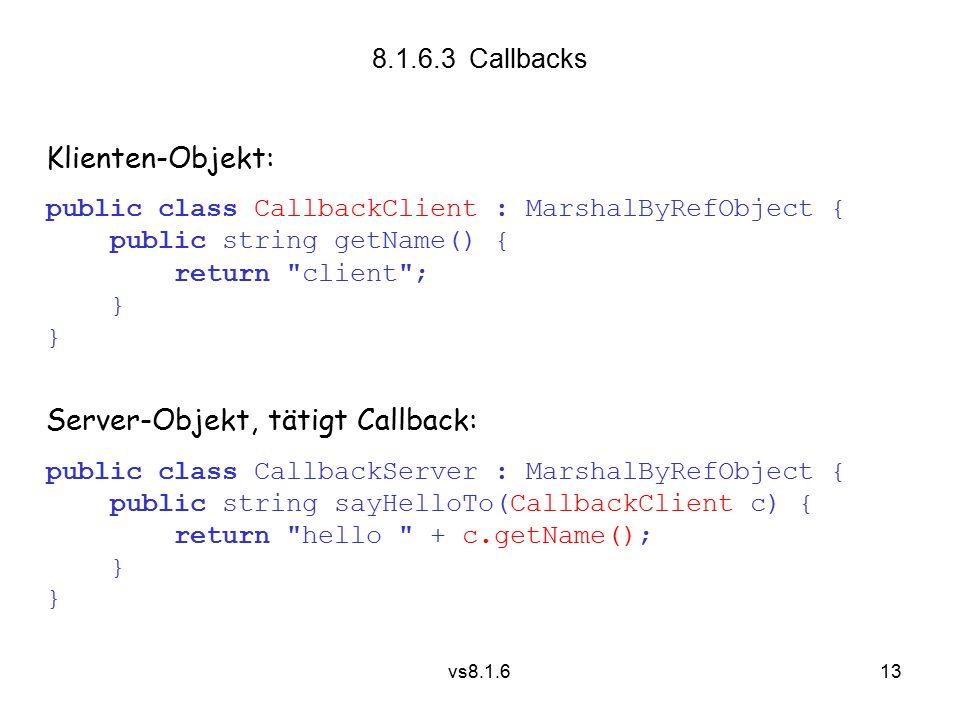 13 vs8.1.6 8.1.6.3 Callbacks Klienten-Objekt: public class CallbackClient : MarshalByRefObject { public string getName() { return client ; } Server-Objekt, tätigt Callback: public class CallbackServer : MarshalByRefObject { public string sayHelloTo(CallbackClient c) { return hello + c.getName(); }