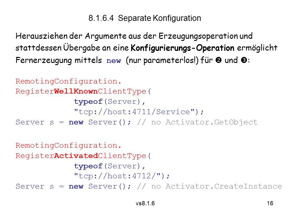 16 vs8.1.6 Herausziehen der Argumente aus der Erzeugungsoperation und stattdessen Übergabe an eine Konfigurierungs-Operation ermöglicht Fernerzeugung mittels new (nur parameterlos!) für  und  : RemotingConfiguration.