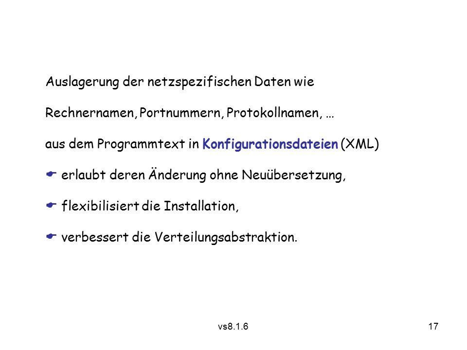 17 vs8.1.6 Auslagerung der netzspezifischen Daten wie Rechnernamen, Portnummern, Protokollnamen, … aus dem Programmtext in Konfigurationsdateien (XML)  erlaubt deren Änderung ohne Neuübersetzung,  flexibilisiert die Installation,  verbessert die Verteilungsabstraktion.