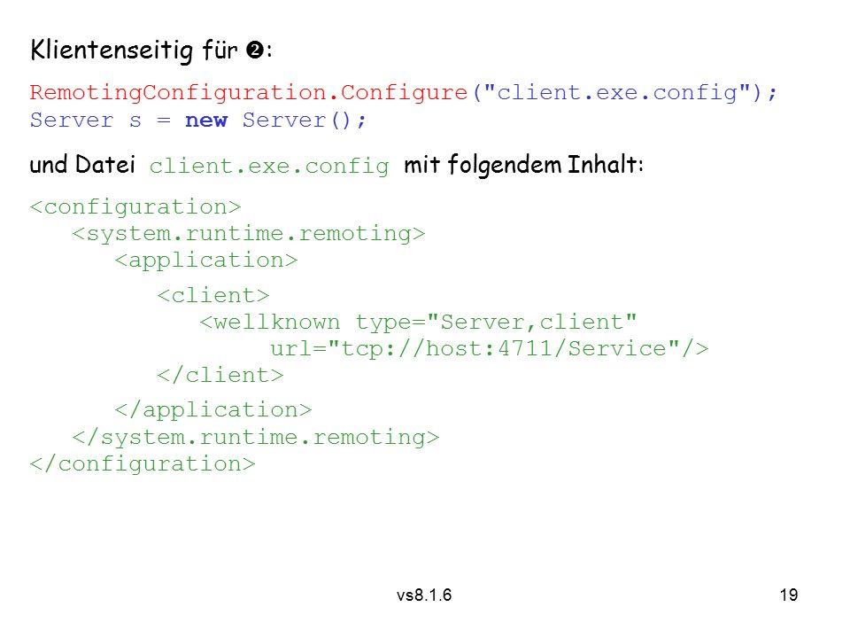 19 vs8.1.6 Klientenseitig für  : RemotingConfiguration.Configure( client.exe.config ); Server s = new Server(); und Datei client.exe.config mit folgendem Inhalt: <wellknown type= Server,client url= tcp://host:4711/Service />