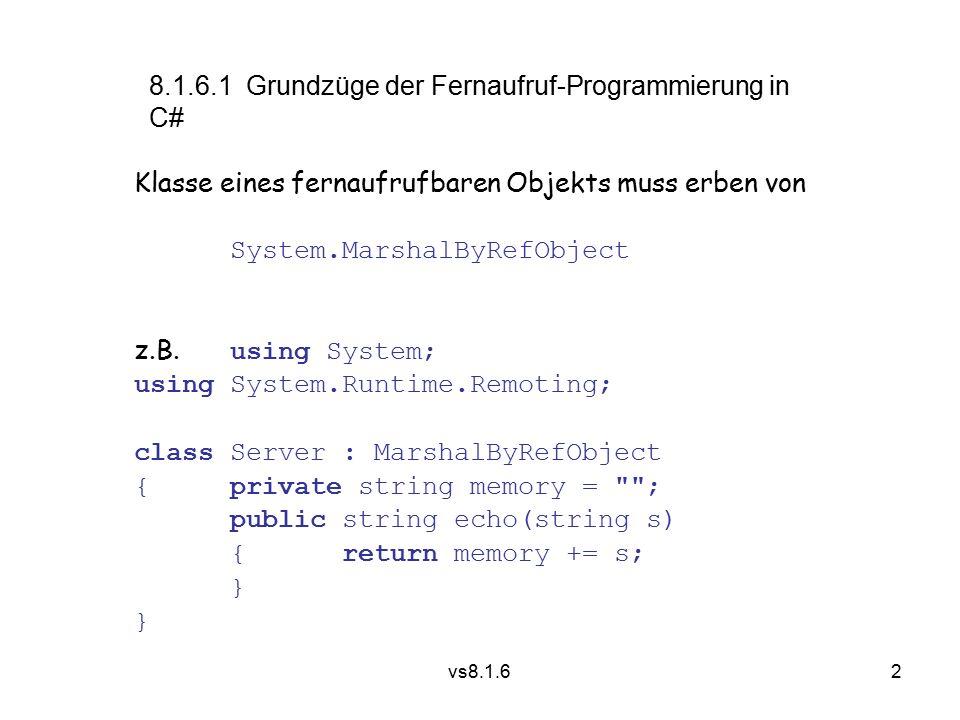 2 vs8.1.6 8.1.6.1 Grundzüge der Fernaufruf-Programmierung in C# Klasse eines fernaufrufbaren Objekts muss erben von System.MarshalByRefObject z.B.