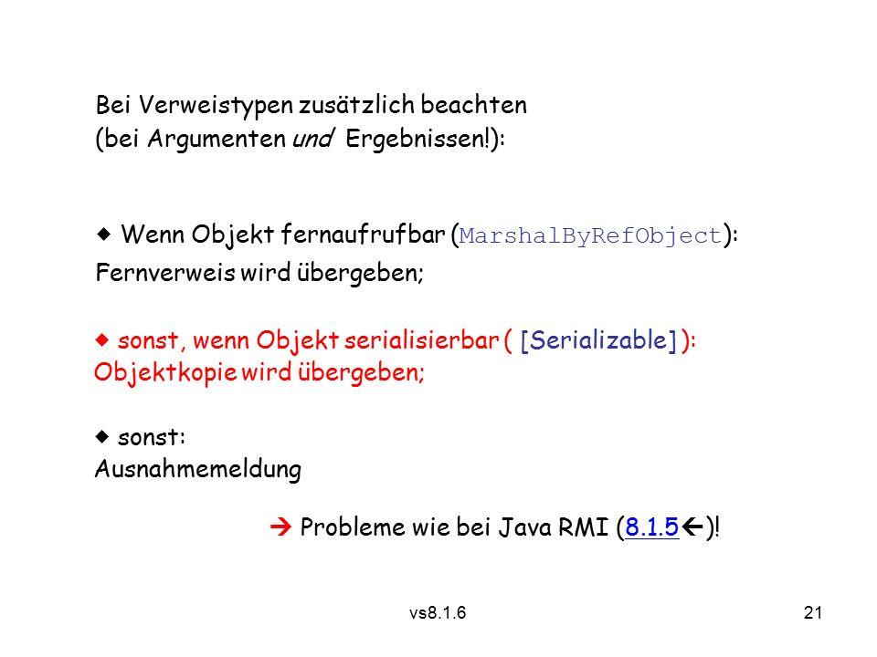 21 vs8.1.6 Bei Verweistypen zusätzlich beachten (bei Argumenten und Ergebnissen!):  Wenn Objekt fernaufrufbar ( MarshalByRefObject ): Fernverweis wird übergeben;  sonst, wenn Objekt serialisierbar ( [Serializable] ): Objektkopie wird übergeben;  sonst: Ausnahmemeldung  Probleme wie bei Java RMI (8.1.5  )!8.1.5